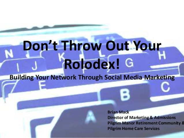 Don't Throw Out Your Rolodex! Building Your Network Through Social Media Marketing Brian Mack Director of Marketing & Admi...