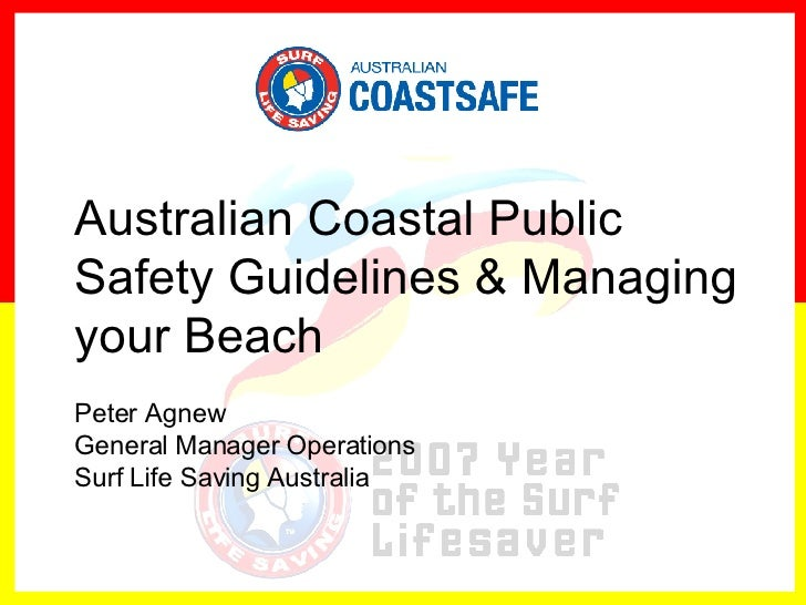 Australian Coastal Public Safety Guidelines & Managing your Beach Peter Agnew General Manager Operations  Surf Life Saving...