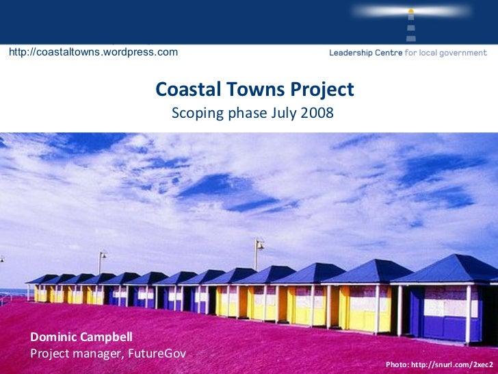 Coastal Towns Project Scoping phase July 2008  <ul><li>Dominic Campbell </li></ul><ul><li>Project manager, FutureGov </li>...