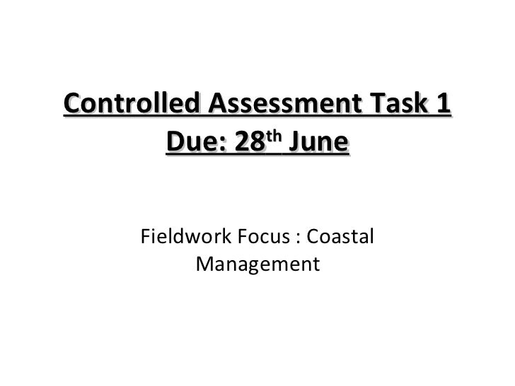 Controlled Assessment Task 1 Due: 28 th  June Fieldwork Focus : Coastal Management