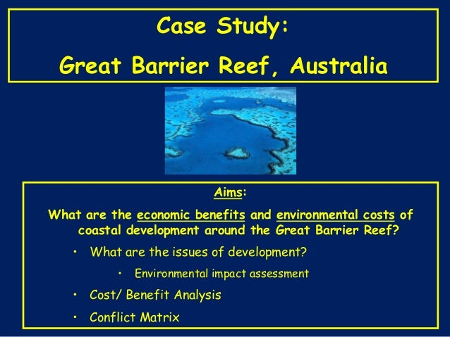 Case Study:  Great Barrier Reef, Australia  Aims: What are the economic benefits and environmental costs of coastal develo...