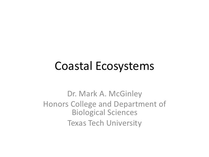 Coastal Ecosystems      Dr. Mark A. McGinleyHonors College and Department of       Biological Sciences      Texas Tech Uni...