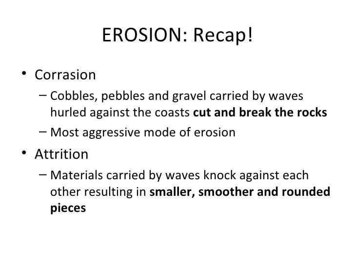 <ul><li>Corrasion </li></ul><ul><ul><li>Cobbles, pebbles and gravel carried by waves hurled against the coasts  cut and br...
