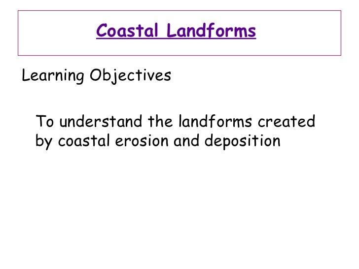 Coastal Landforms   <ul><li>Learning Objectives </li></ul><ul><li>To understand the landforms created by coastal erosion a...