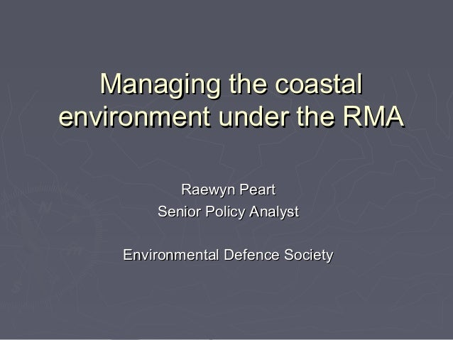 Managing the coastalenvironment under the RMA           Raewyn Peart        Senior Policy Analyst    Environmental Defence...