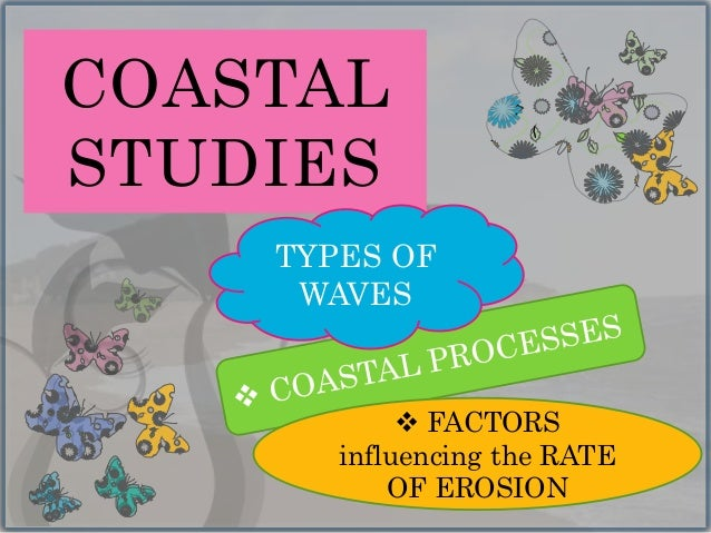 COASTAL STUDIES  FACTORS influencing the RATE OF EROSION TYPES OF WAVES