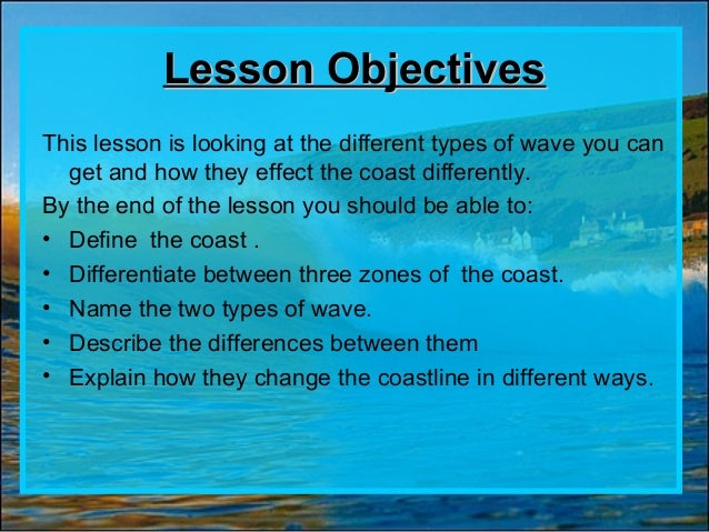 Lesson ObjectivesLesson Objectives This lesson is looking at the different types of wave you can get and how they effect t...