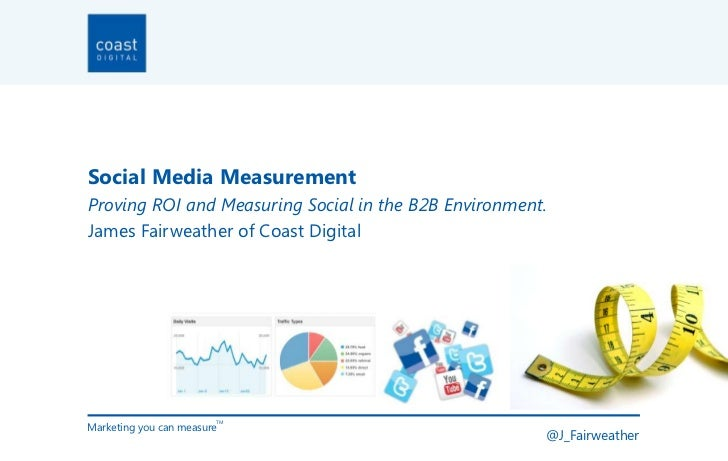 Social Media MeasurementProving ROI and Measuring Social in the B2B Environment.James Fairweather of Coast DigitalMarketin...