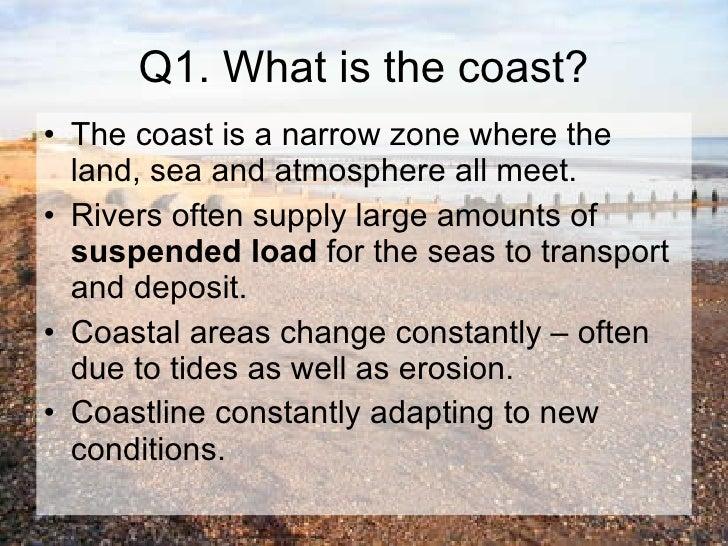 Q1. What is the coast? <ul><li>The coast is a narrow zone where the land, sea and atmosphere all meet.  </li></ul><ul><li>...