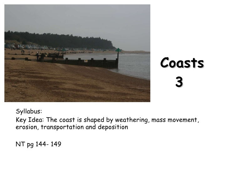 Coasts 3  Syllabus: Key Idea: The coast is shaped by weathering, mass movement, erosion, transportation and deposition NT ...