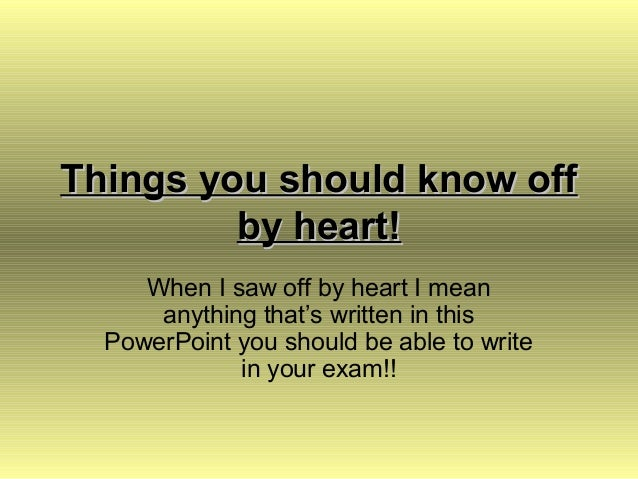 Things you should know off         by heart!     When I saw off by heart I mean      anything that's written in this  Powe...