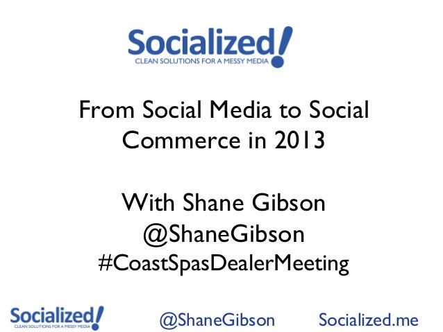 From Social Media to Social   Commerce in 2013   With Shane Gibson    @ShaneGibson #CoastSpasDealerMeeting       @ShaneGib...