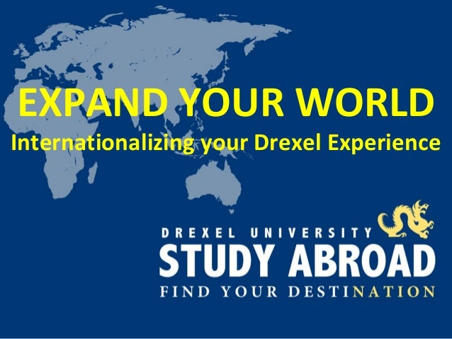 EXPAND YOUR WORLDInternationalizing your Drexel Experience