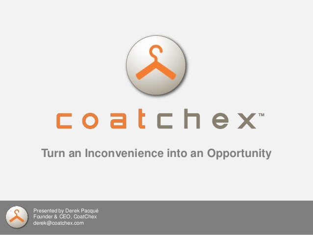 Presented by Derek Pacqué Founder & CEO, CoatChex derek@coatchex.com Turn an Inconvenience into an Opportunity