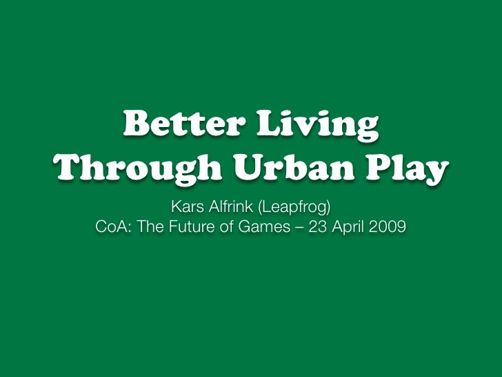 Better Living Through Urban Play           Kars Alfrink (Leapfrog)  CoA: The Future of Games – 23 April 2009