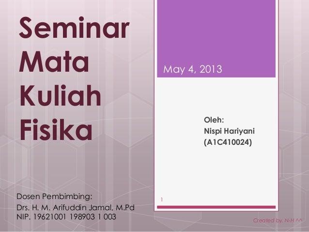 SeminarMataKuliahFisikaOleh:Nispi Hariyani(A1C410024)May 4, 2013Created by. N-H ^^1Dosen Pembimbing:Drs. H. M. Arifuddin J...