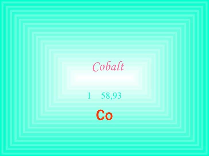 Cobalt <ul><li>58,93 </li></ul><ul><li>Co </li></ul>