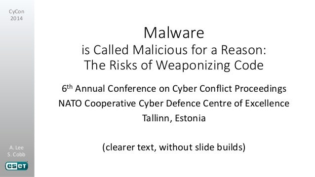 A. Lee S. Cobb CyCon 2014 Malware is Called Malicious for a Reason: The Risks of Weaponizing Code 6th Annual Conference on...