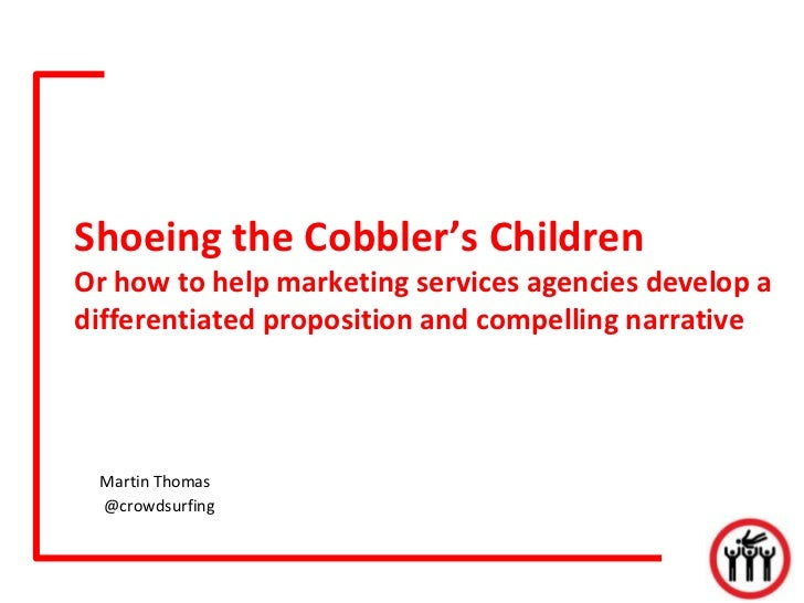 Shoeing the Cobbler's ChildrenOr how to help marketing services agencies develop adifferentiated proposition and compellin...