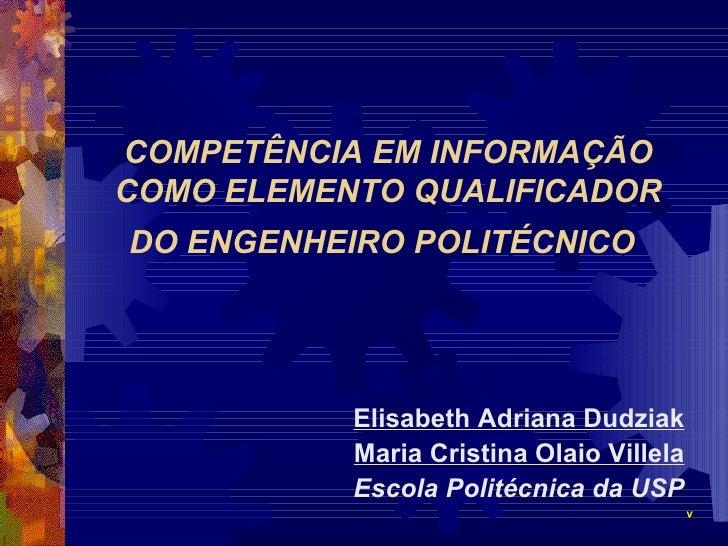 COMPETÊNCIA EM INFORMAÇÃO COMO ELEMENTO QUALIFICADOR DO ENGENHEIRO POLITÉCNICO   <ul><li>Elisabeth Adriana Dudziak </li></...