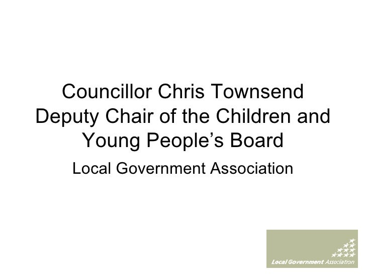 Councillor Chris Townsend Deputy Chair of the Children and Young People's Board Local Government Association