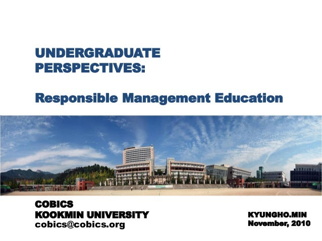 UNDERGRADUATE PERSPECTIVES: Responsible Management Education KYUNGHO.MIN November, 2010 COBICS KOOKMIN UNIVERSITY cobics@c...