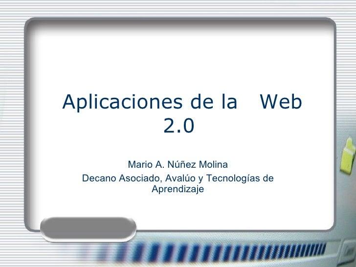 Aplicaciones de la  Web 2.0  Mario A. Núñez Molina Decano Asociado, Avalúo y Tecnologías de Aprendizaje