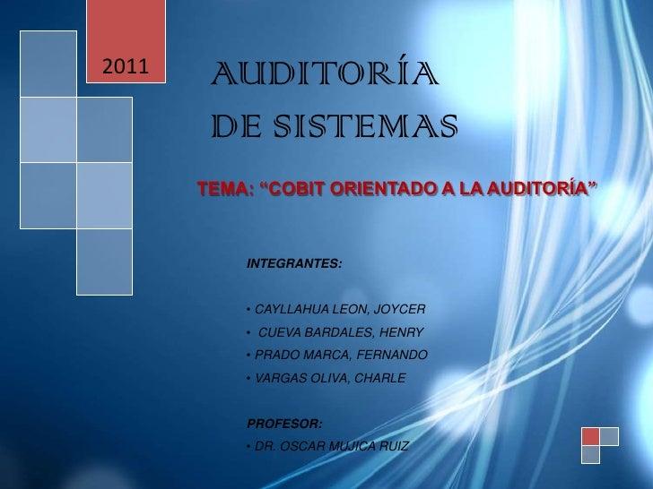 """2011    AUDITORÍA        DE SISTEMAS       TEMA: """"COBIT ORIENTADO A LA AUDITORÍA""""           INTEGRANTES:           • CAYLL..."""