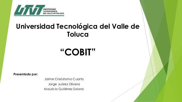 """Universidad Tecnológica del Valle deToluca""""COBIT""""Presentado por:Jaime Crisóstomo CuartoJorge Juárez OliveraMauricio Gutiér..."""