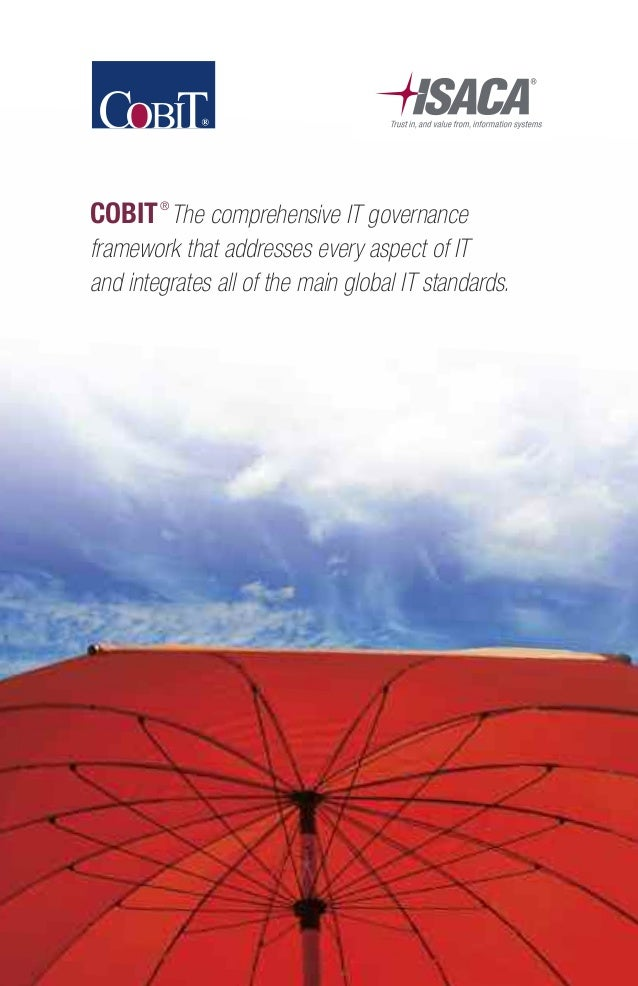COBIT® The comprehensive IT governance framework that addresses every aspect of IT and integrates all of the main global I...