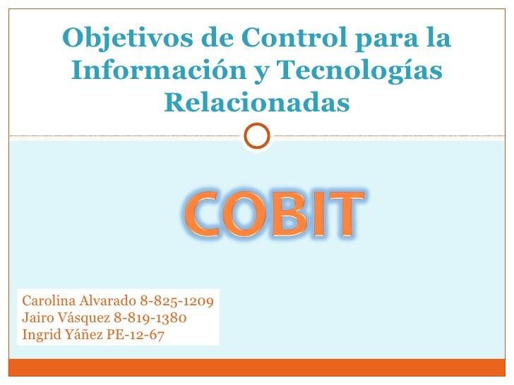 Objetivos de Control para la Información y Tecnologías Relacionadas Carolina Alvarado 8-825-1209 Jairo Vásquez 8-819-1380 ...