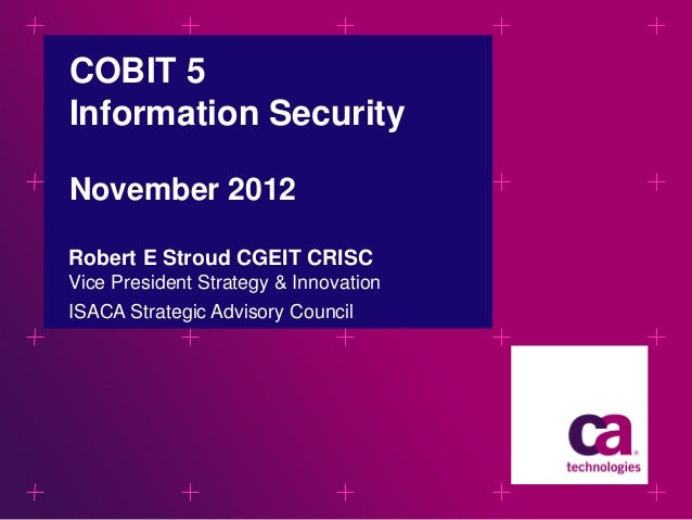 COBIT 5 Information Security November 2012 Robert E Stroud CGEIT CRISC Vice President Strategy & Innovation ISACA Strategi...