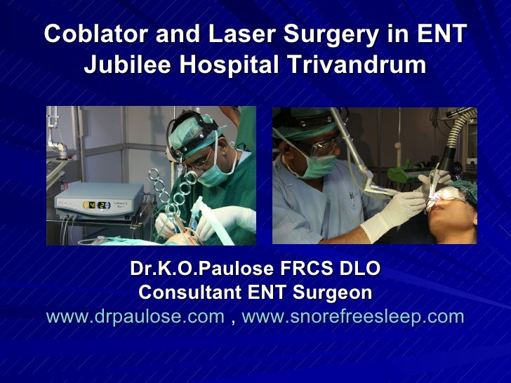 Coblator and Laser Surgery in ENT  Jubilee Hospital Trivandrum        Dr.K.O.Paulose FRCS DLO         Consultant ENT Surge...