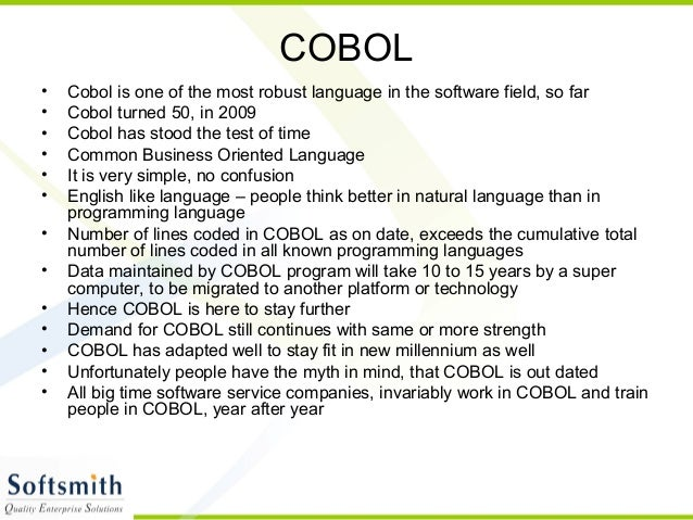 COBOL • Cobol is one of the most robust language in the software field, so far • Cobol turned 50, in 2009 • Cobol has stoo...