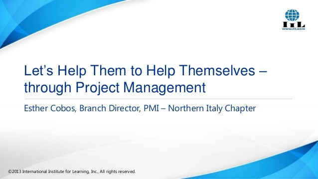 Let's Help Them to Help Themselves – through Project Management Esther Cobos, Branch Director, PMI – Northern Italy Chapte...