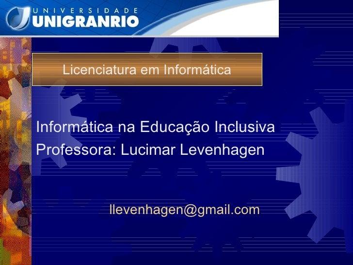 Licenciatura em Informática Informática na Educação Inclusiva Professora:  Lucimar Levenhagen [email_address]