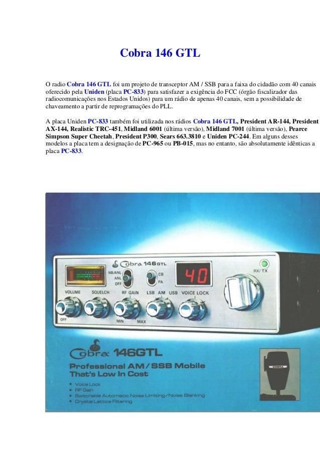Cobra 146 GTLO radio Cobra 146 GTL foi um projeto de transceptor AM / SSB para a faixa do cidadão com 40 canaisoferecido p...
