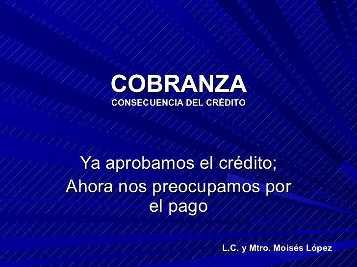 COBRANZA CONSECUENCIA DEL CRÉDITO Ya aprobamos el crédito; Ahora nos preocupamos por el pago L.C. y Mtro. Moisés López