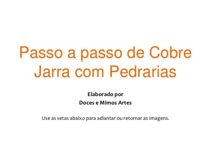 Passo a passo de Cobre Jarra com Pedrarias<br />Elaborado por <br />Doces e Mimos Artes<br />Use as setas abaixo para adia...