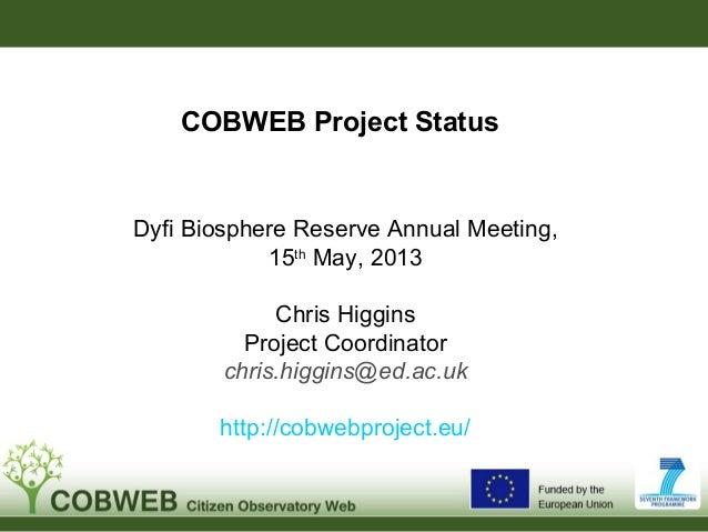 COBWEB Project StatusDyfi Biosphere Reserve Annual Meeting,15thMay, 2013Chris HigginsProject Coordinatorchris.higgins@ed.a...