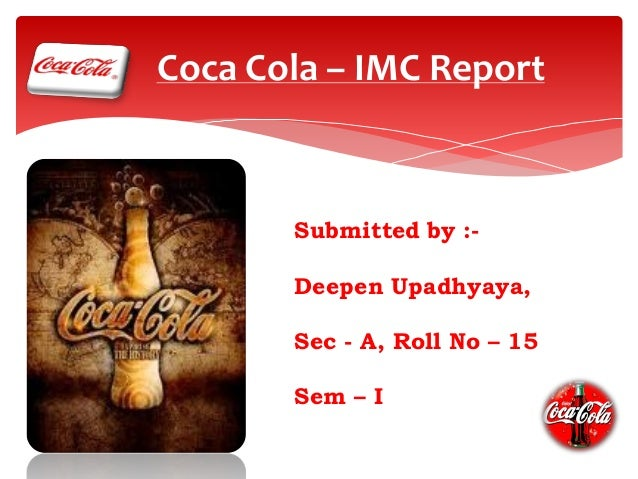 Coca Cola – IMC Report  Submitted by :Deepen Upadhyaya,  Sec - A, Roll No – 15 Sem – I