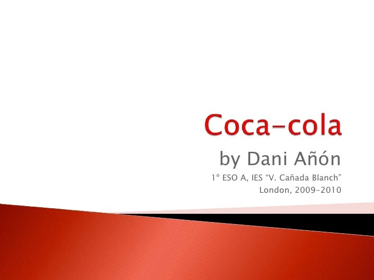 """Coca-cola<br />by DaniAñón<br />1º ESO A, IES """"V. Cañada Blanch""""<br />London, 2009-2010<br />"""