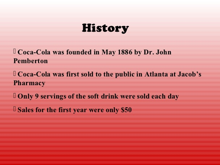 History Coca-Cola was founded in May 1886 by Dr. JohnPemberton Coca-Cola was first sold to the public in Atlanta at Jaco...