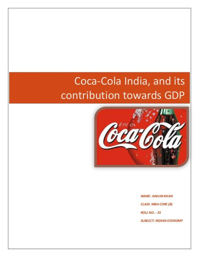 Coca-Cola India, and its contribution towards GDP NAME: ANJUM KHAN CLASS: MBA CORE (B) ROLL NO. : 35 SUBLECT: INDIAN ECONO...