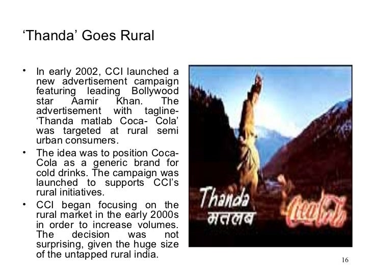 """coca cola india s thirst for the rural market thanda goes rural Answer to the beverage battlefield in 2007, the the campaign slogan aimed at this market was """"thanda matlab coca-cola coca-cola india calls its rural."""