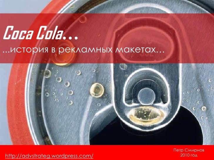 Coca Cola…<br />...история в рекламных макетах…<br />Петр Смирнов<br />2010 год<br />http://advstrateg.wordpress.com/<br />