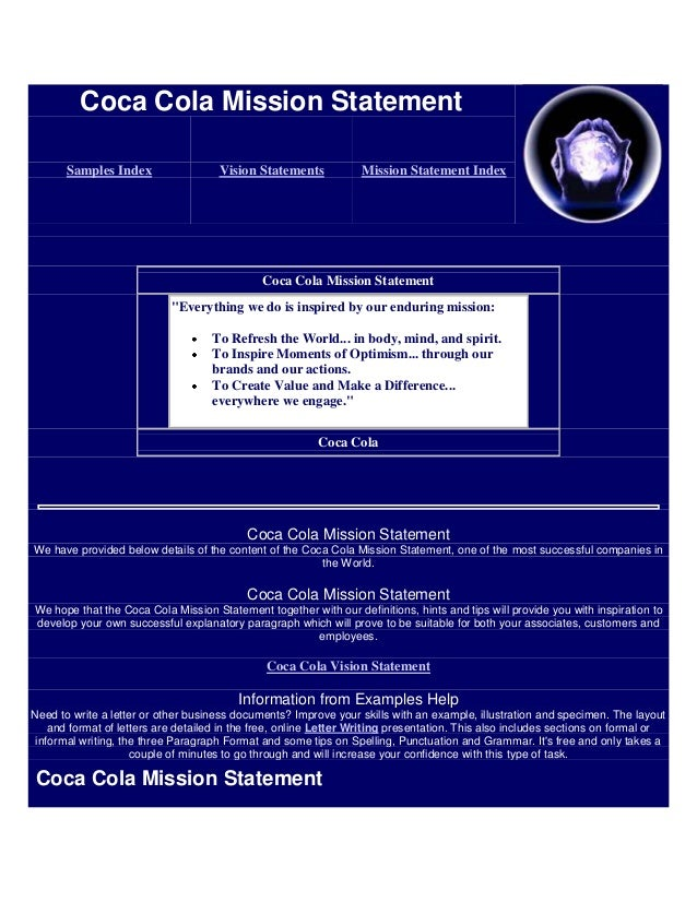 cocacola mission statement Overall, coca-cola's mission statement defines its goals, policies, and values and defines the competency of the company it indicates the company's scope the reach of coca-cola is world-wide.