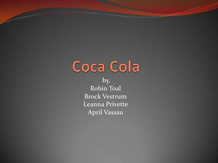 Coca Cola<br /> by,<br />Robin Toal<br />Brock Vestrum<br />LeannaPrivette<br />April Vassau<br />