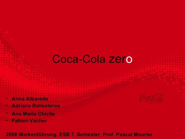 Coca-Cola  zer o <ul><ul><li>Anna Albareda </li></ul></ul><ul><ul><li>Adriana Ballesteros </li></ul></ul><ul><ul><li>Ana M...