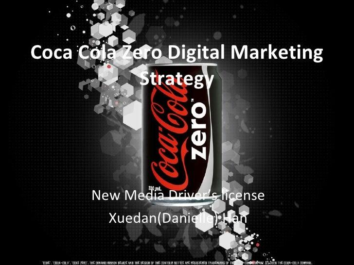 Coca Cola Zero Digital Marketing            Strategy      New Media Driver's license        Xuedan(Danielle) Han